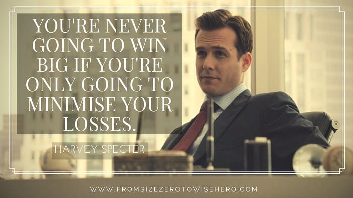 """Harvey Specter Quote, """"YOU'RE NEVER GOING TO WIN BIG IF YOU'RE ONLY GOING TO MINIMISE YOUR LOSSES""""."""
