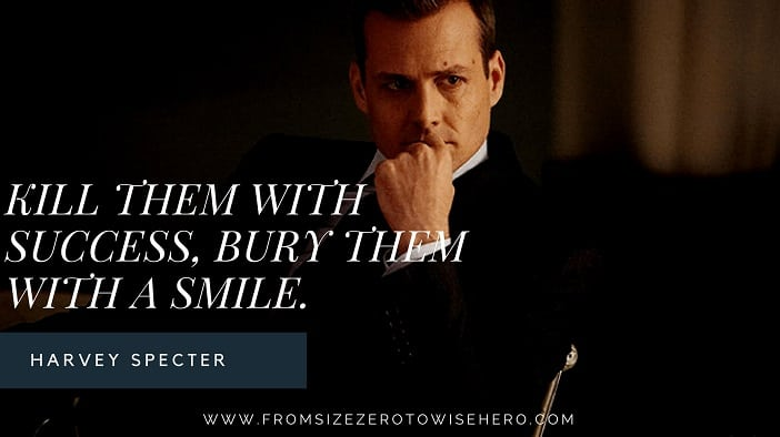 "Harvey Specter Quote, ""KILL THEM WITH SUCCESS, BURY THEM WITH A SMILE""."