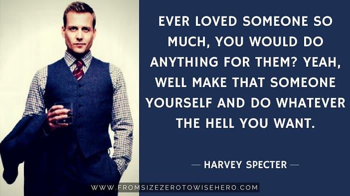 "Harvey Specter Quote, ""EVERLOVEDSOMEONESOMUCH,YOUWOULDDOANYTHINGFORTHEM?YEAH,WELL MAKETHATSOMEONEYOURSELFANDDOWHATEVERTHEHELLYOUWANT""."