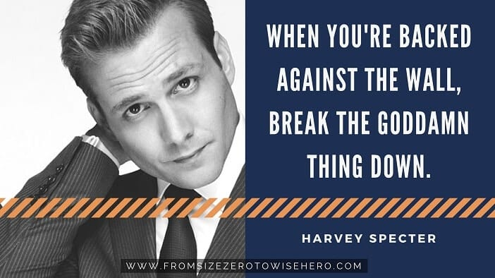 "Harvey Specter Quote, ""WHEN YOU'RE BACKED AGAINST THE WALL, BREAK THE GODDAMN THING DOWN""."