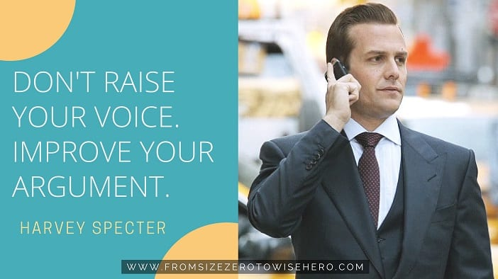 "Harvey Specter Quote, ""DON'T RAISE YOUR VOICE. IMPROVE YOUR ARGUMENT""."